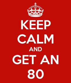 Poster: KEEP CALM AND GET AN 80