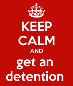 Poster: KEEP CALM AND get an  detention