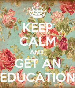 Poster: KEEP CALM AND  GET AN EDUCATION