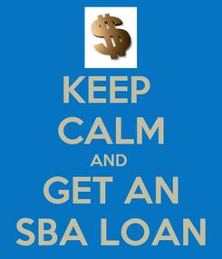 Poster: KEEP  CALM AND  GET AN SBA LOAN