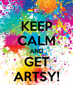 Poster: KEEP CALM AND GET ARTSY!