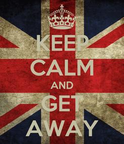 Poster: KEEP CALM AND GET AWAY