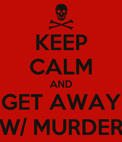 Poster: KEEP CALM AND GET AWAY W/ MURDER