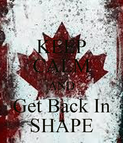 Poster: KEEP CALM AND Get Back In SHAPE