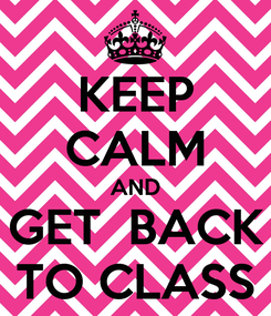 Poster: KEEP CALM AND GET  BACK TO CLASS