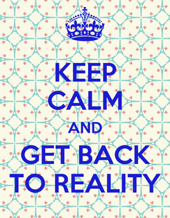 Poster: KEEP CALM AND GET BACK TO REALITY