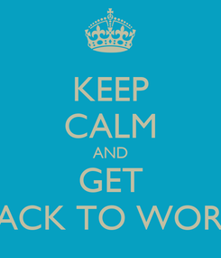 Poster: KEEP CALM AND GET BACK TO WORK