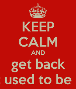 Poster: KEEP CALM AND get back What used to be MINE