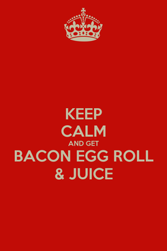 Poster: KEEP CALM AND GET BACON EGG ROLL & JUICE
