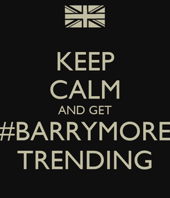 Poster: KEEP CALM AND GET #BARRYMORE TRENDING