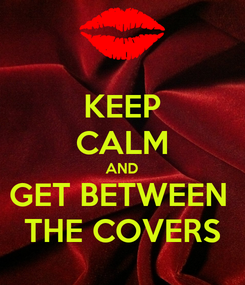 Poster: KEEP CALM AND GET BETWEEN  THE COVERS