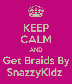 Poster: KEEP CALM AND Get Braids By SnazzyKidz