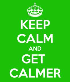 Poster: KEEP CALM AND GET  CALMER