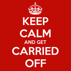 Poster: KEEP CALM AND GET CARRIED OFF