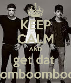 Poster: KEEP CALM AND get dat  boomboomboom