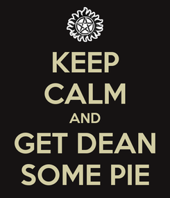 Poster: KEEP CALM AND GET DEAN SOME PIE