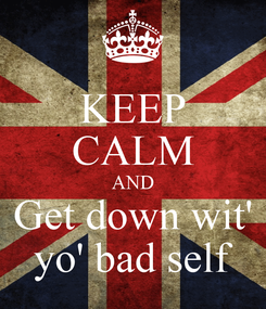 Poster: KEEP CALM AND Get down wit' yo' bad self