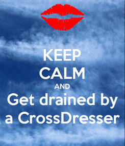 Poster: KEEP CALM AND Get drained by a CrossDresser