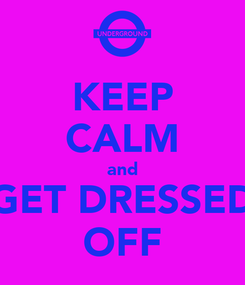 Poster: KEEP CALM and GET DRESSED OFF