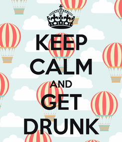 Poster: KEEP CALM AND GET DRUNK