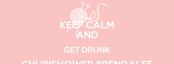 Poster: KEEP CALM AND GET DRUNK CHUPISHOWER BRENDALEE