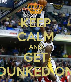 Poster: KEEP CALM AND GET DUNKED ON