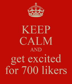 Poster: KEEP CALM AND get excited for 700 likers