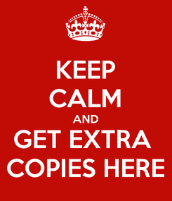 Poster: KEEP CALM AND GET EXTRA  COPIES HERE