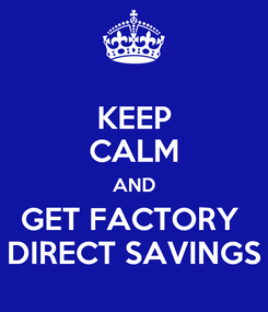 Poster: KEEP CALM AND GET FACTORY   DIRECT SAVINGS