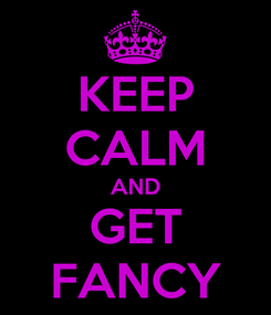 Poster: KEEP CALM AND GET FANCY
