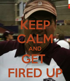 Poster: KEEP CALM AND GET  FIRED UP