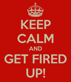 Poster: KEEP CALM AND GET FIRED UP!