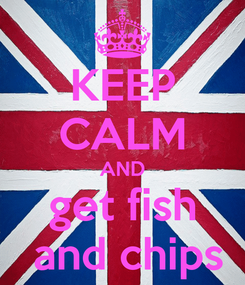 Poster: KEEP CALM AND get fish  and chips