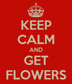 Poster: KEEP CALM AND GET FLOWERS