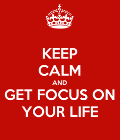 Poster: KEEP CALM AND GET FOCUS ON YOUR LIFE