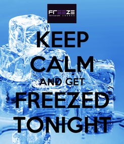 Poster: KEEP CALM AND GET FREEZED TONIGHT