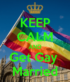 Poster: KEEP CALM AND Get Gay  Married