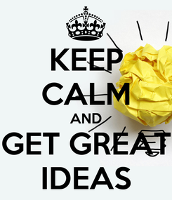 Poster: KEEP CALM AND GET GREAT IDEAS
