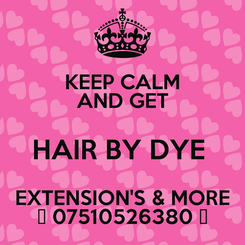 Poster: KEEP CALM AND GET HAIR BY DYE  EXTENSION'S & MORE ♡ 07510526380 ♡