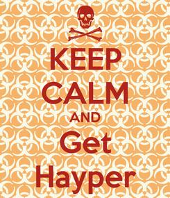 Poster: KEEP CALM AND Get Hayper