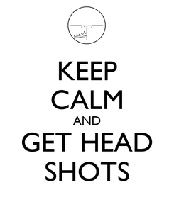 Poster: KEEP CALM AND GET HEAD SHOTS