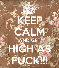 Poster: KEEP CALM AND GET HIGH AS FUCK!!!