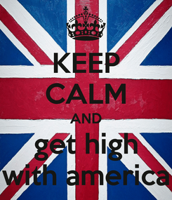 Poster: KEEP CALM AND get high with america