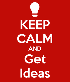 Poster: KEEP CALM AND Get Ideas
