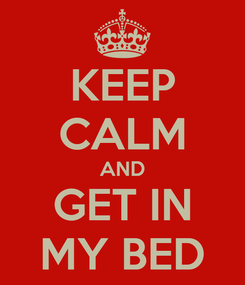 Poster: KEEP CALM AND GET IN MY BED