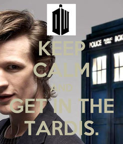 Poster: KEEP CALM AND GET IN THE TARDIS.