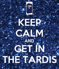 Poster: KEEP CALM AND GET IN THE TARDIS