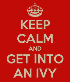 Poster: KEEP CALM AND GET INTO AN IVY