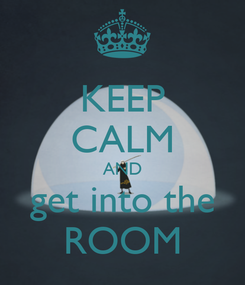 Poster: KEEP CALM AND get into the ROOM