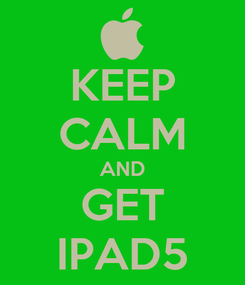 Poster: KEEP CALM AND GET IPAD5
